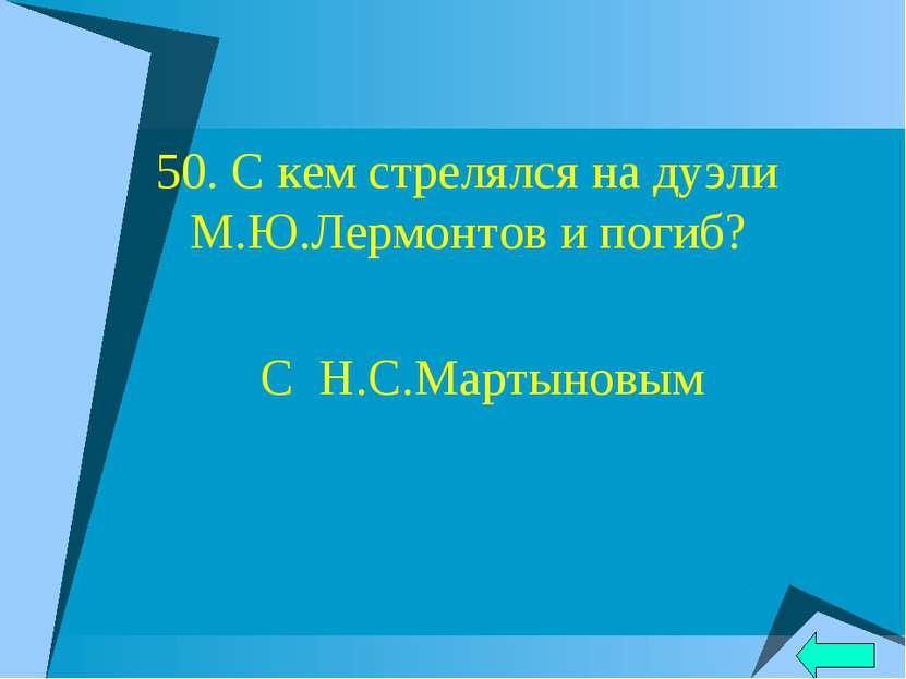 50. С кем стрелялся на дуэли М.Ю.Лермонтов и погиб? С Н.С.Мартыновым