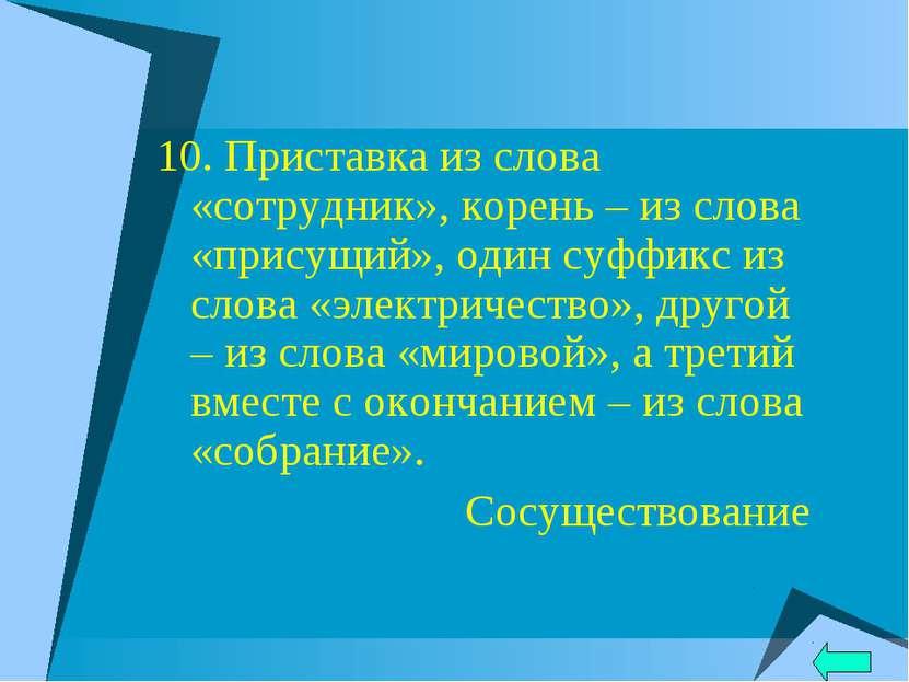 10. Приставка из слова «сотрудник», корень – из слова «присущий», один суффик...