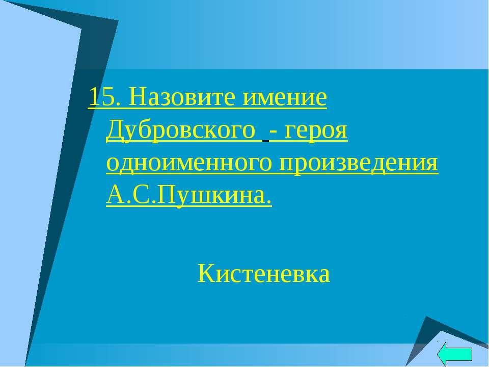 15. Назовите имение Дубровского - героя одноименного произведения А.С.Пушкина...