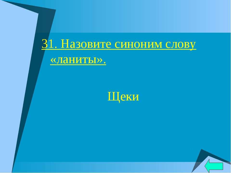 31. Назовите синоним слову «ланиты». Щеки