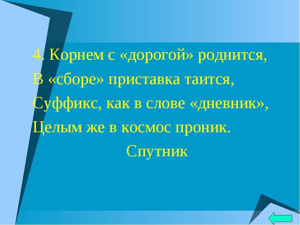4. Корнем с «дорогой» роднится, В «сборе» приставка таится, Суффикс, как в сл...