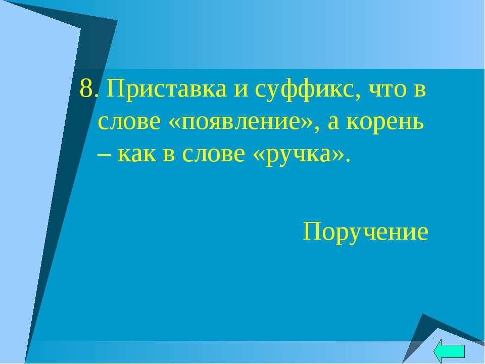 8. Приставка и суффикс, что в слове «появление», а корень – как в слове «ручк...