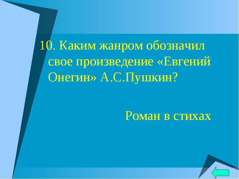 10. Каким жанром обозначил свое произведение «Евгений Онегин» А.С.Пушкин? Ром...