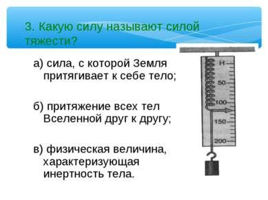 3. Какую силу называют силой тяжести? а) сила, с которой Земля притягивает к ...