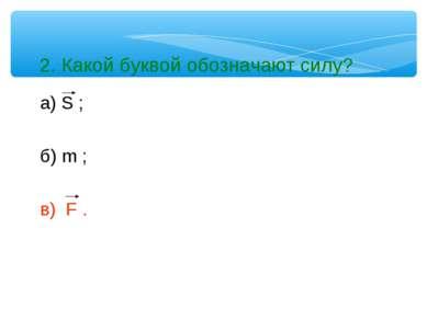 2. Какой буквой обозначают силу? а) S ; б) m ; в) F .