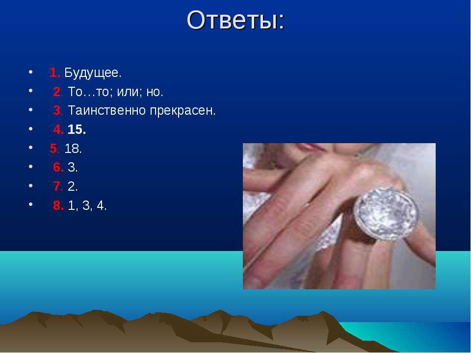 Ответы: 1. Будущее. 2. То…то; или; но. 3. Таинственно прекрасен. 4. 15. 5. 18...