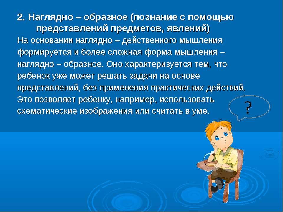 2. Наглядно – образное (познание с помощью представлений предметов, явлений) ...