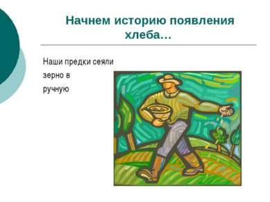 Начнем историю появления хлеба… Наши предки сеяли зерно в ручную