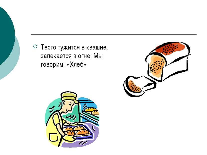 Тесто тужится в квашне, запекается в огне. Мы говорим: «Хлеб»