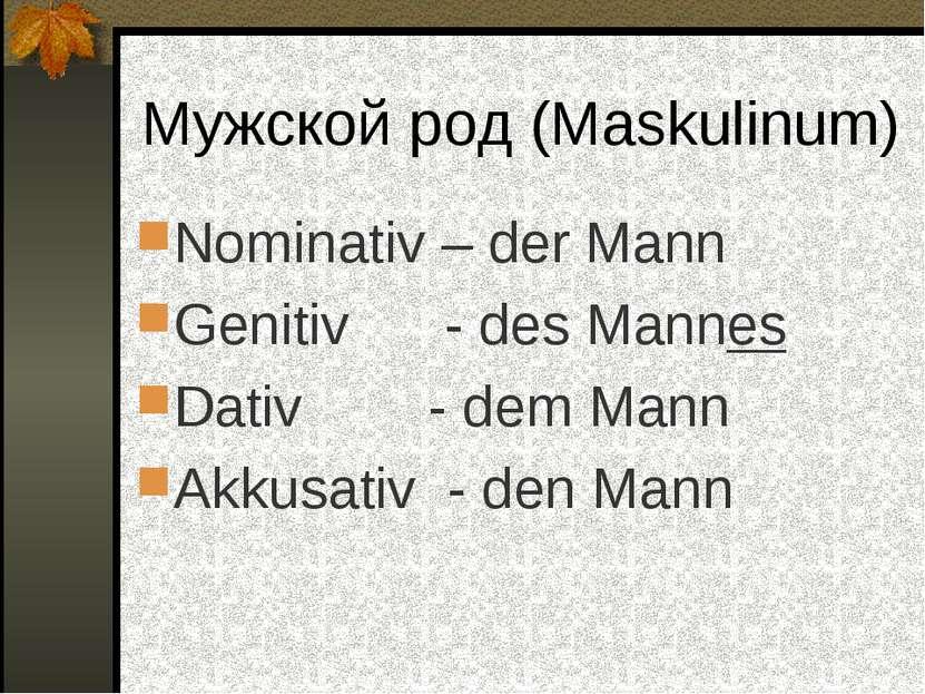 Мужской род (Maskulinum) Nominativ – der Mann Genitiv - des Mannes Dativ - de...