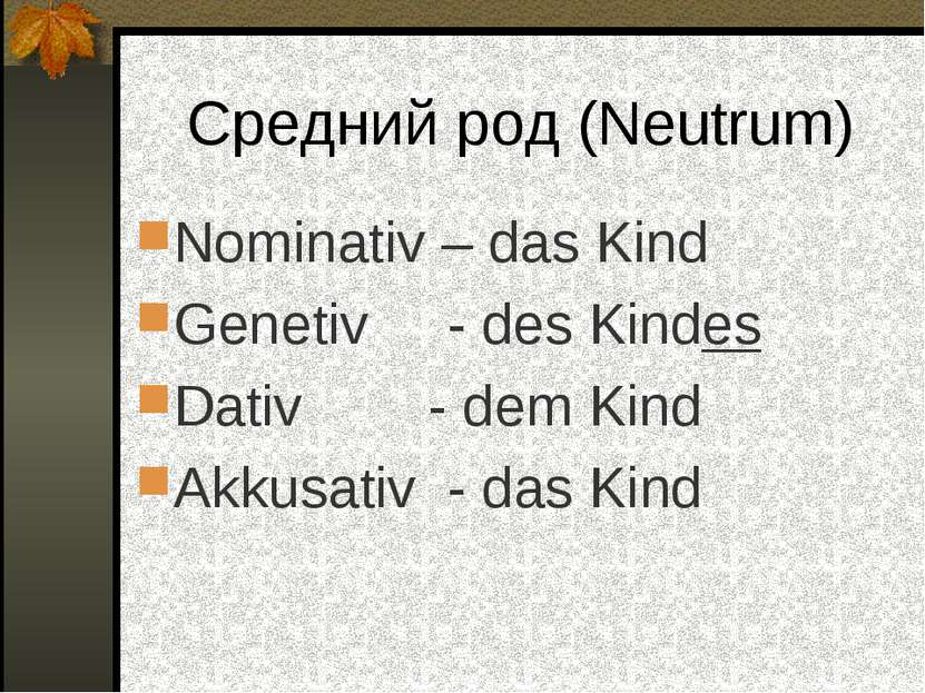 Средний род (Neutrum) Nominativ – das Kind Genetiv - des Kindes Dativ - dem K...