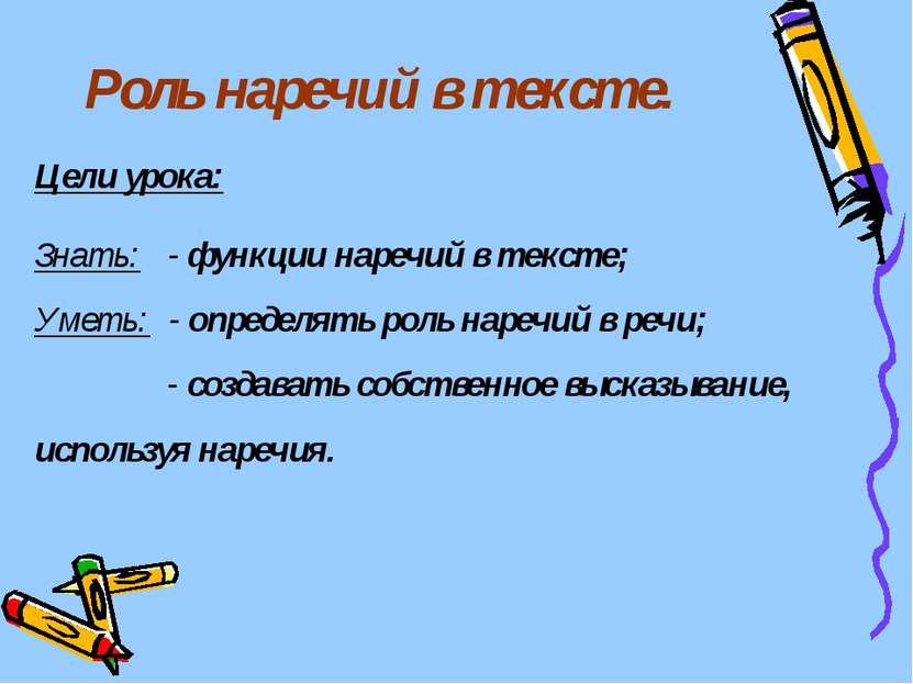Роль наречий в тексте. Цели урока: Знать: - функции наречий в тексте; Уметь: ...