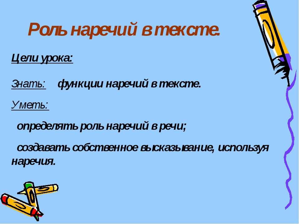 Роль наречий в тексте. Цели урока: Знать: функции наречий в тексте. Уметь: оп...