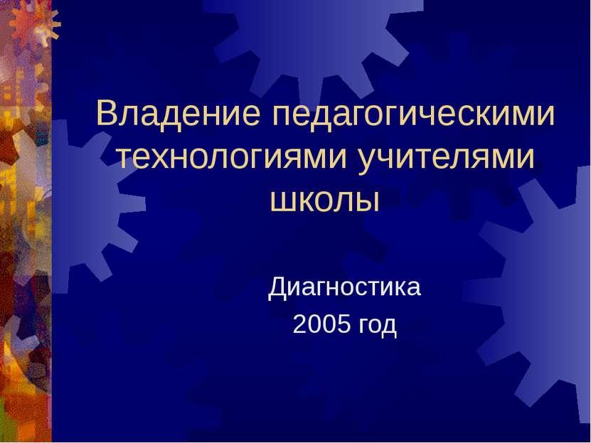 Владение педагогическими технологиями учителями школы Диагностика 2005 год