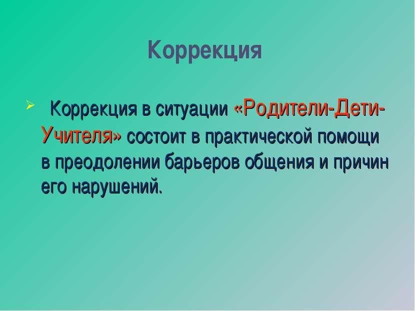 Коррекция Коррекция в ситуации «Родители-Дети-Учителя» состоит в практической...