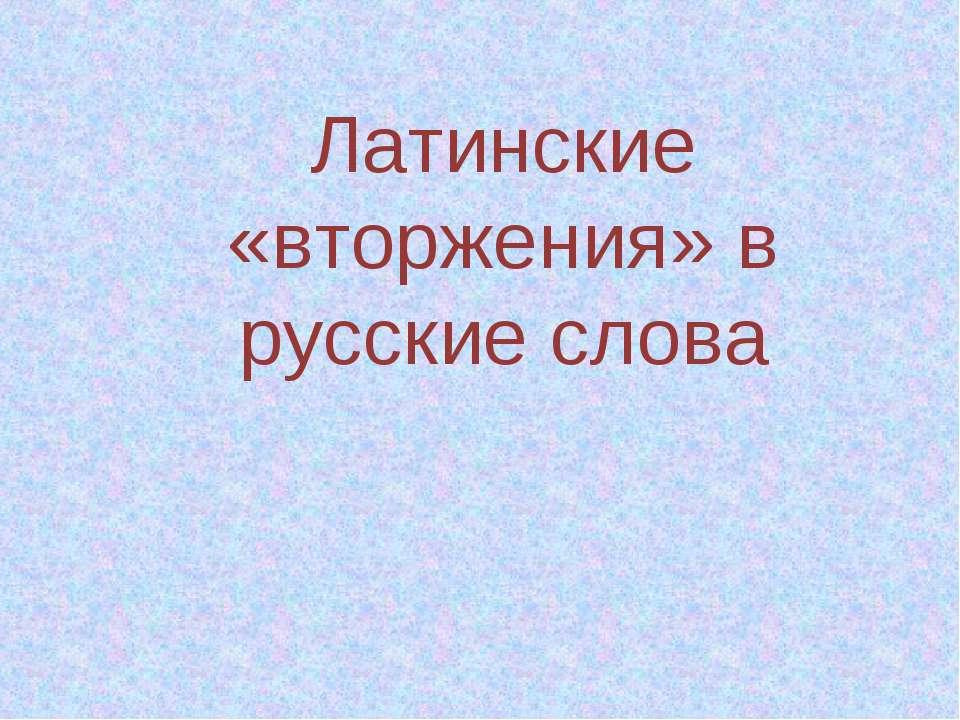 Латинские «вторжения» в русские слова