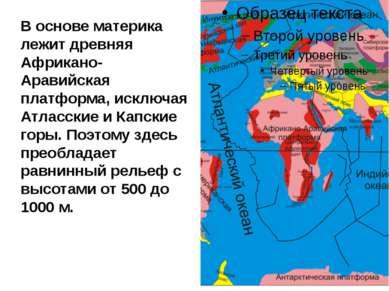 В основе материка лежит древняя Африкано-Аравийская платформа, исключая Атлас...