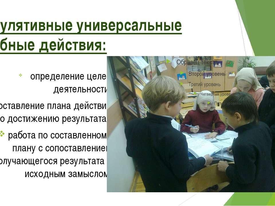 Регулятивные универсальные учебные действия: определение целей деятельности; ...