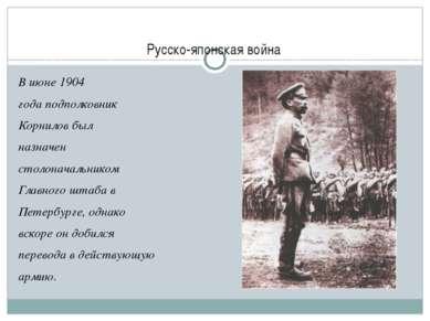 Русско-японская война В июне 1904 годаподполковник Корнилов был назначен с...