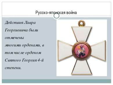 Русско-японская война Действия Лавра Георгиевича были отмечены многими ордена...