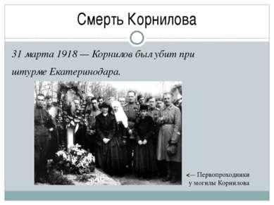 Смерть Корнилова 31 марта 1918— Корнилов был убит при штурмеЕкатеринодара. ...