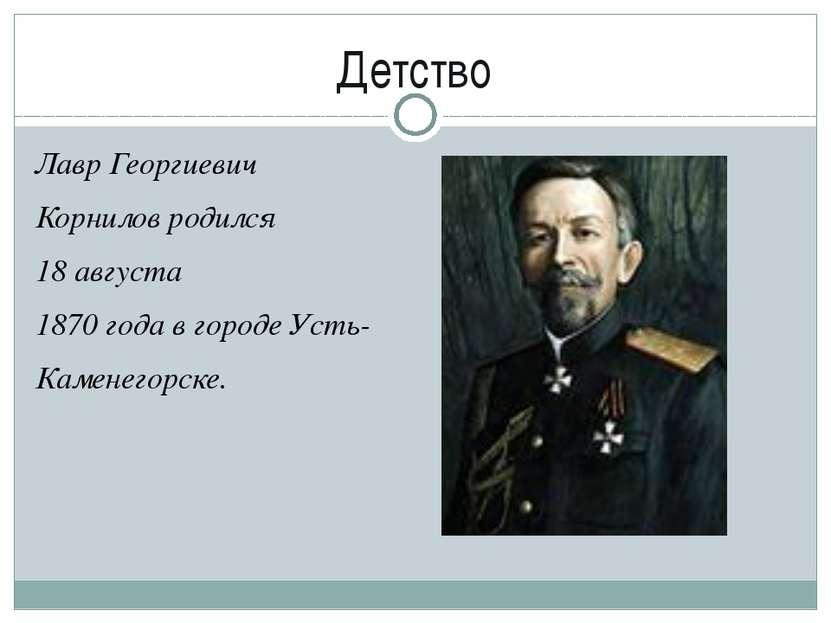 Детство Лавр Георгиевич Корниловродился 18 августа 1870 года в городе Усть- ...