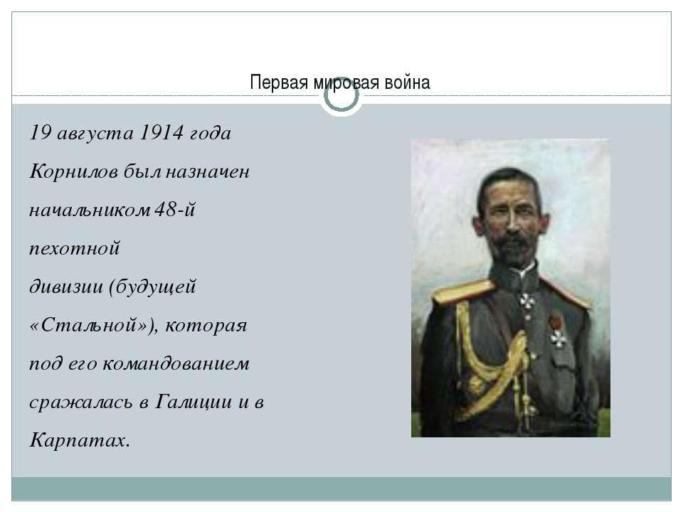 Первая мировая война 19 августа 1914 года Корнилов был назначен начальником4...