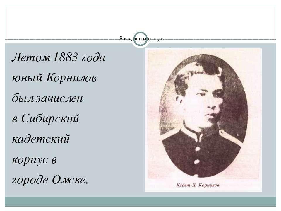 В кадетском корпусе Летом 1883 года юный Корнилов был зачислен вСибирский ка...