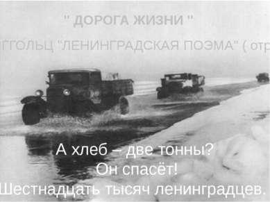 """"""" ДОРОГА ЖИЗНИ """" А хлеб – две тонны? Он спасёт! Шестнадцать тысяч ленинградце..."""