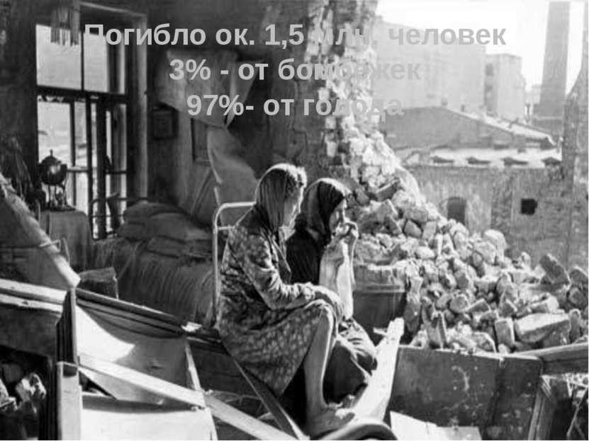 Погибло ок. 1,5 млн. человек 3% - от бомбёжек 97%- от голода