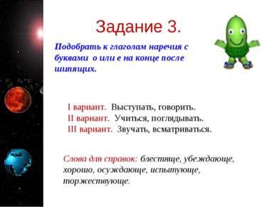 Задание 3. Подобрать к глаголам наречия с буквами о или е на конце после шипя...