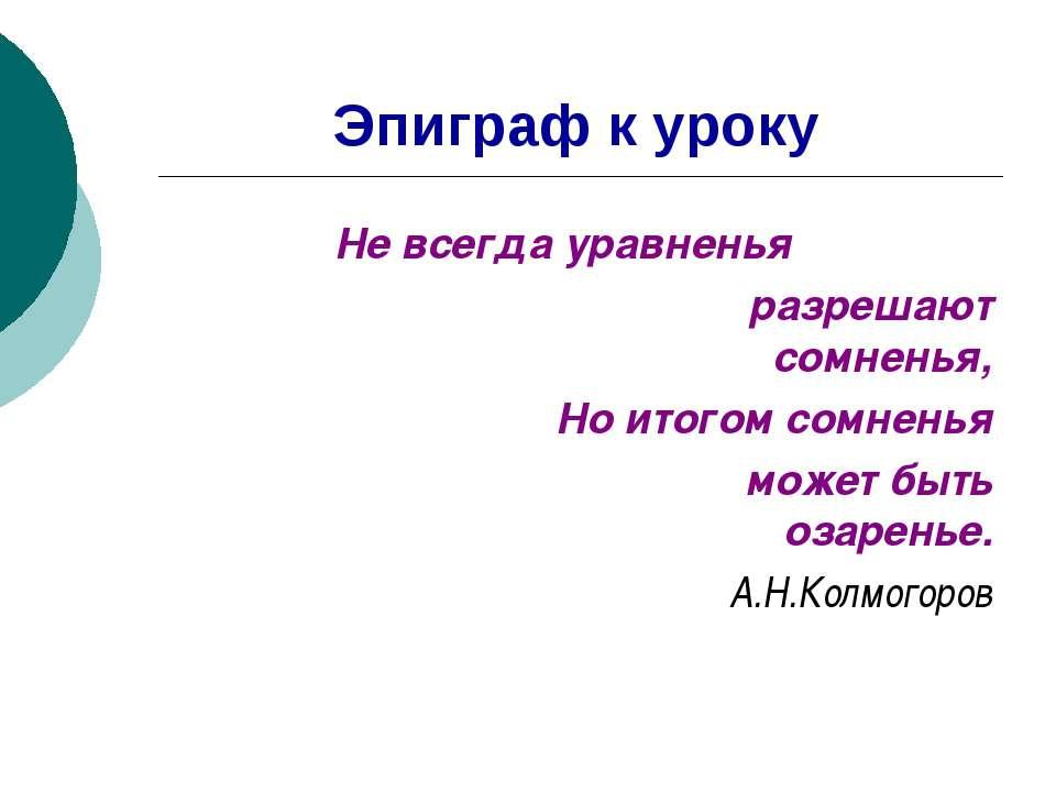 Эпиграф к уроку Не всегда уравненья разрешают сомненья, Но итогом сомненья мо...