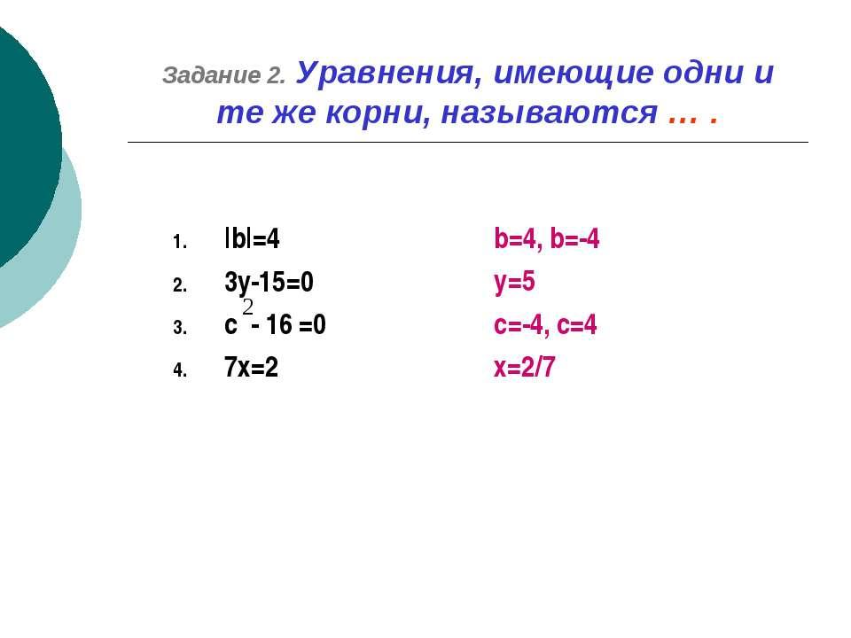 Задание 2. Уравнения, имеющие одни и те же корни, называются … . |b|=4 3y-15=...