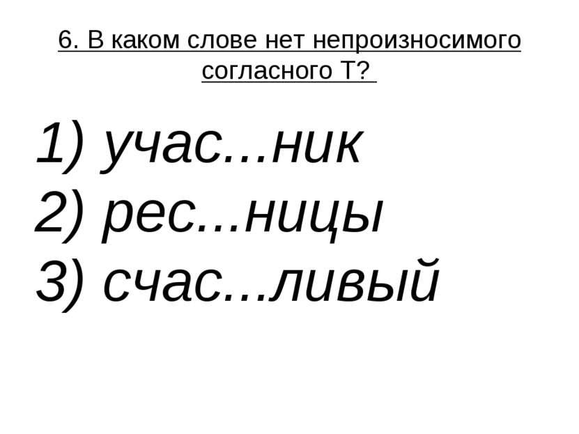 6. В каком слове нет непроизносимого согласного Т? 1) учас...ник 2) рес...н...