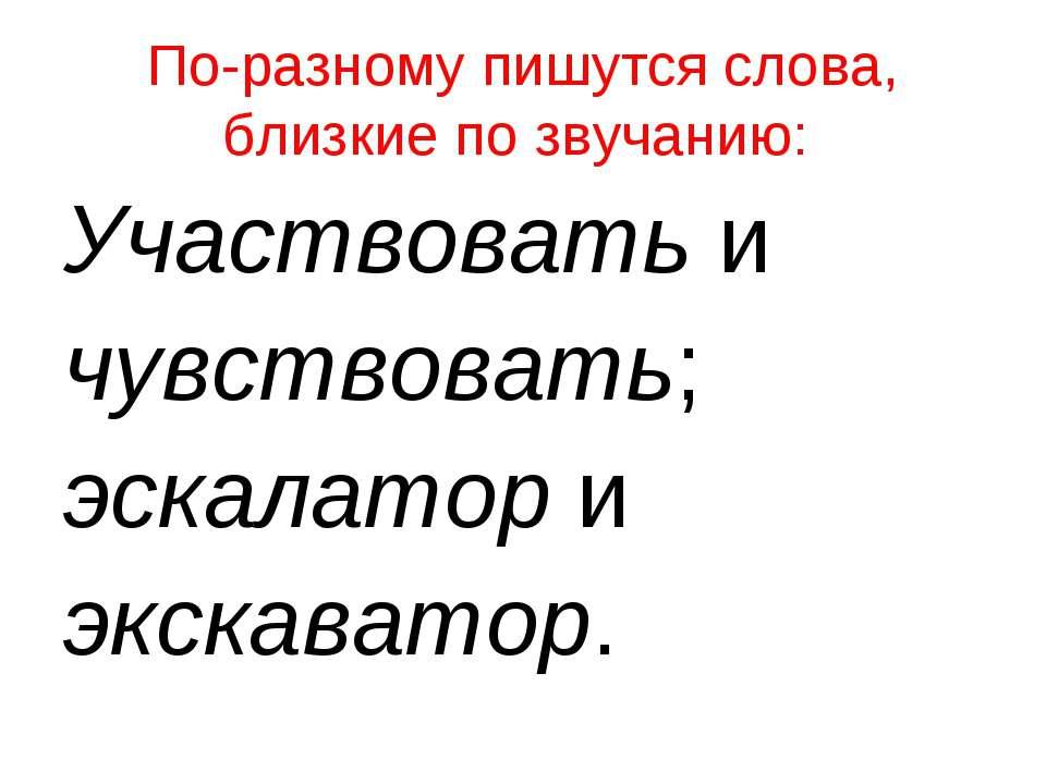 По-разному пишутся слова, близкие по звучанию: Участвоватьи чувствовать; ...