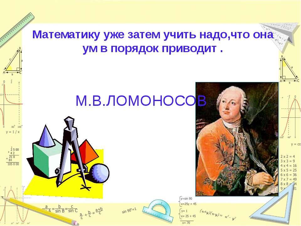 Математику уже затем учить надо,что она ум в порядок приводит . М.В.ЛОМОНОСОВ