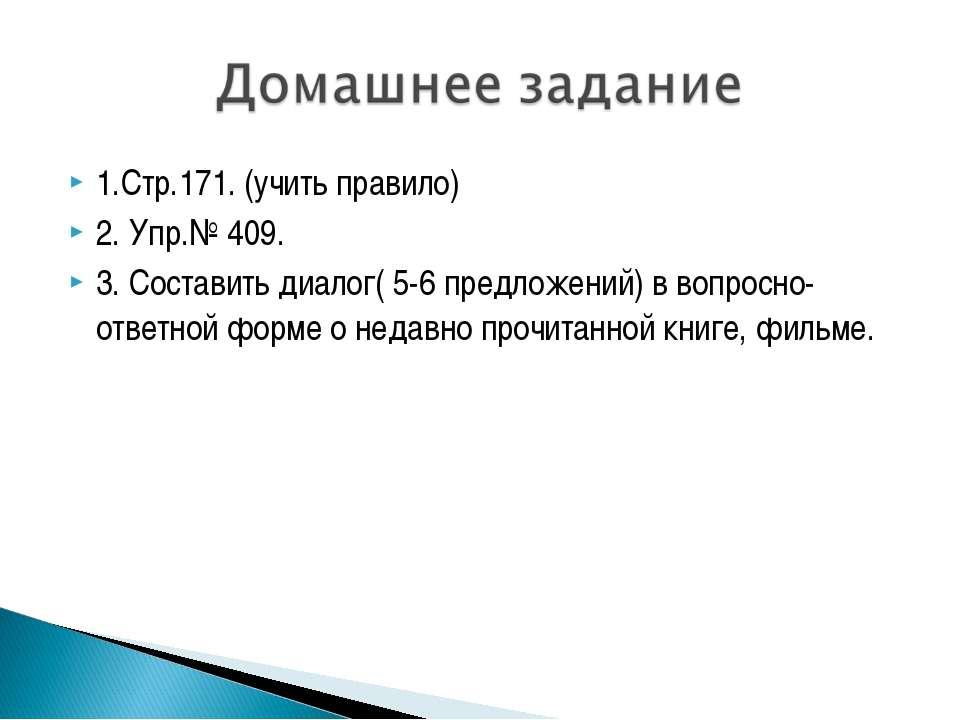1.Стр.171. (учить правило) 2. Упр.№ 409. 3. Составить диалог( 5-6 предложений...