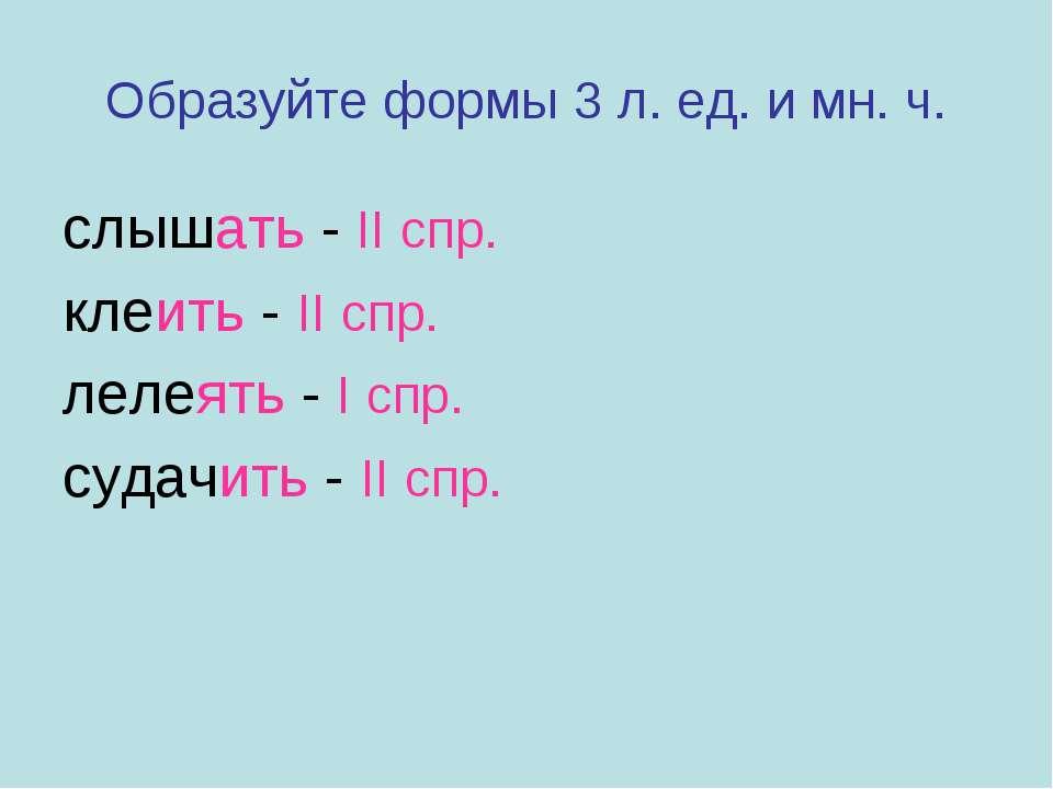 Образуйте формы 3 л. ед. и мн. ч. слышать - II спр. клеить - II спр. лелеять ...