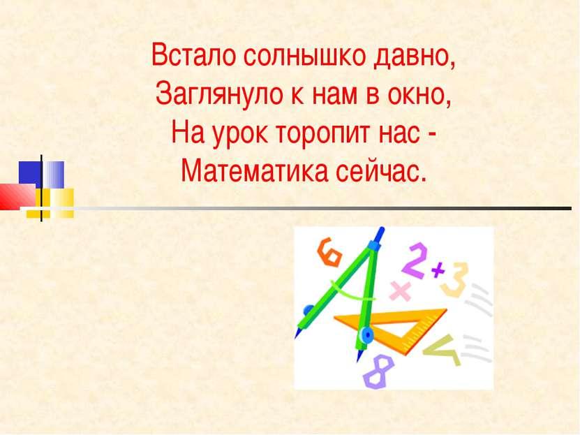 Встало солнышко давно, Заглянуло к нам в окно, На урок торопит нас - Математи...