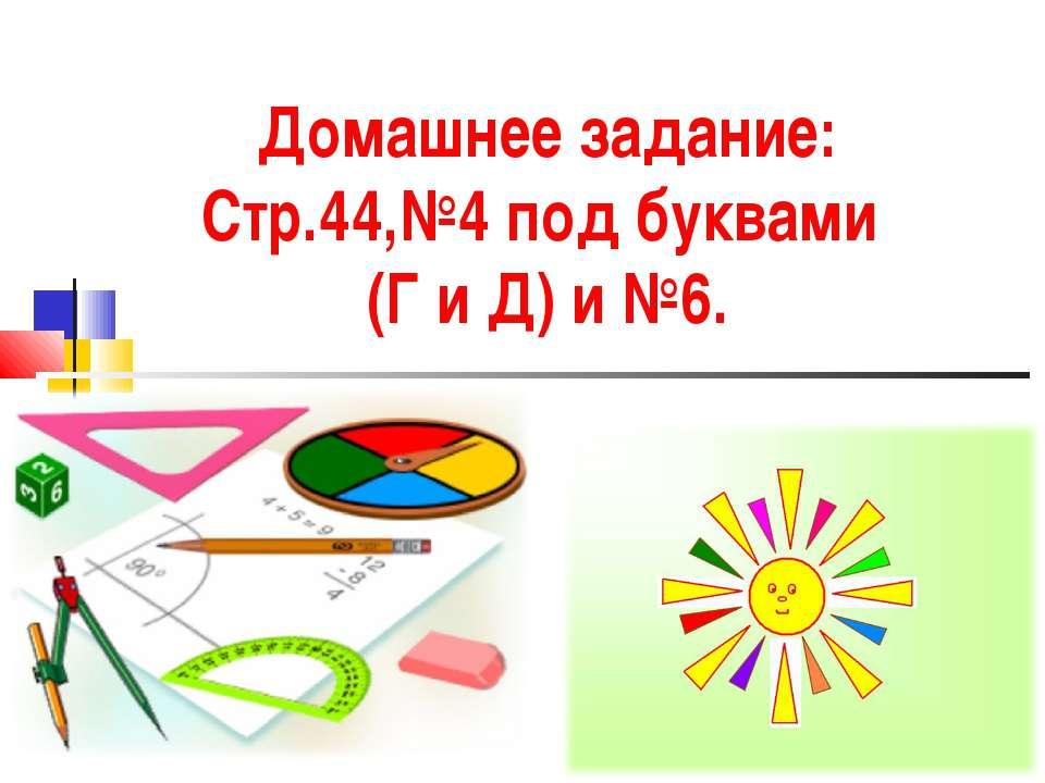Домашнее задание: Стр.44,№4 под буквами (Г и Д) и №6.