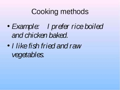 Cooking methods Example: I prefer rice boiled and chicken baked. I like fish ...