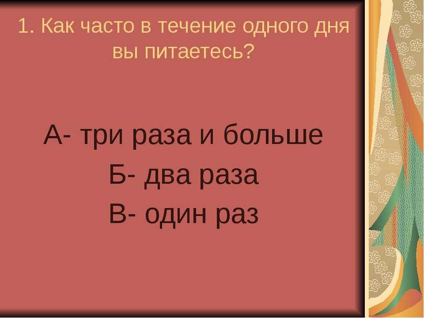 1. Как часто в течение одного дня вы питаетесь? А- три раза и больше Б- два р...