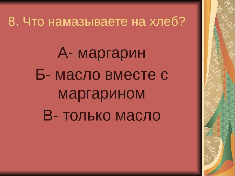 8. Что намазываете на хлеб? А- маргарин Б- масло вместе с маргарином В- тольк...