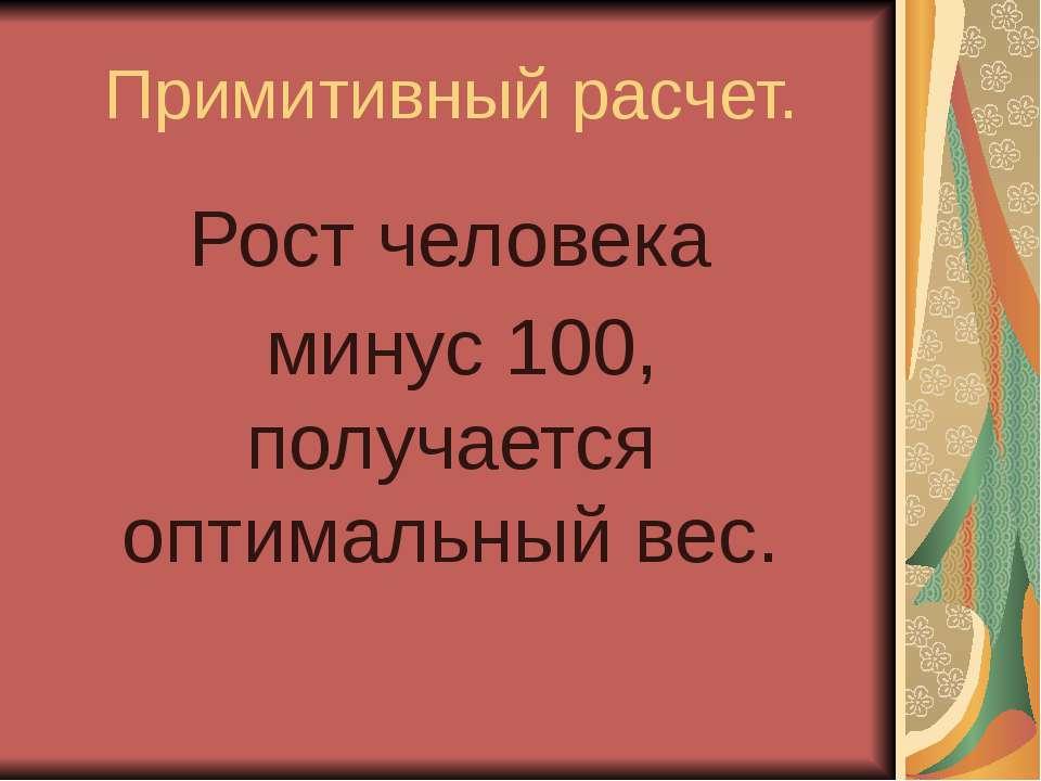 Примитивный расчет. Рост человека минус 100, получается оптимальный вес.