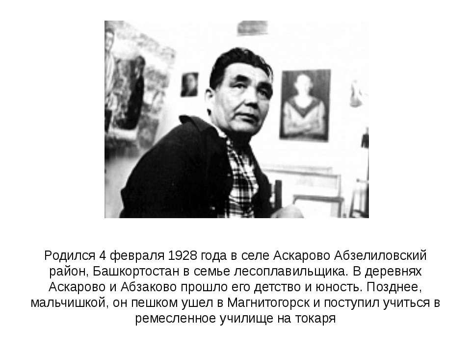 Родился4 февраля1928 годав селе Аскарово Абзелиловский район, Башкортостан...