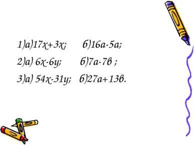 1)а)17х+3х; б)16а-5а; 2)а) 6х-6у; б)7а-7в ; 3)а) 54х-31у; б)27а+13в.