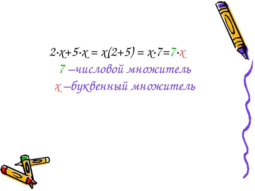 2·х+5·х = х(2+5) = х·7=7·х 7 –числовой множитель х –буквенный множитель