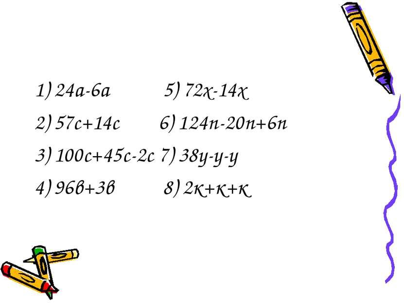 1) 24а-6а 5) 72х-14х 2) 57с+14с 6) 124п-20п+6п 3) 100с+45с-2с 7) 38у-у-у 4) 9...