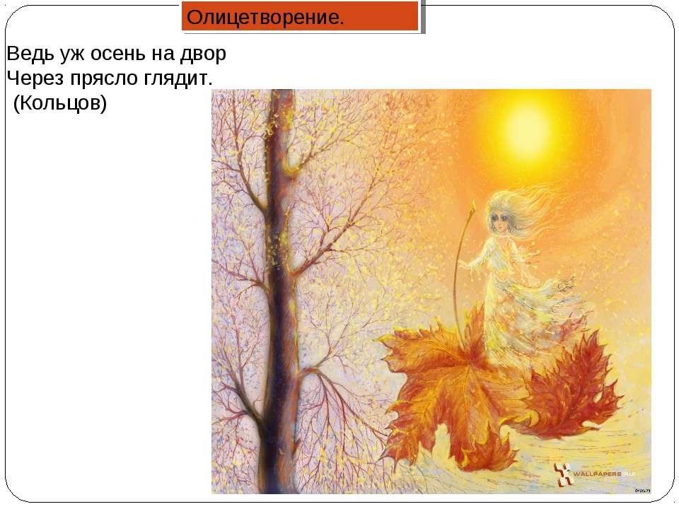 Ведь уж осень на двор Через прясло глядит. (Кольцов) Олицетворение.