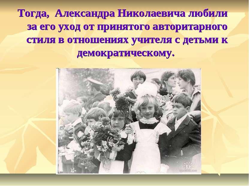 Тогда, Александра Николаевича любили за его уход от принятого авторитарного с...